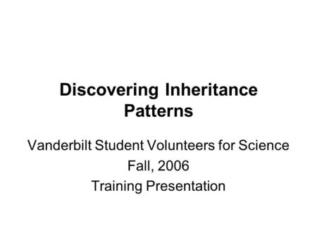 Discovering Inheritance Patterns Vanderbilt Student Volunteers for Science Fall, 2006 Training Presentation.