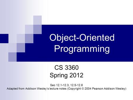 Object-Oriented Programming CS 3360 Spring 2012 Sec 12.1-12.3, 12.5-12.6 Adapted from Addison Wesley's lecture notes (Copyright © 2004 Pearson Addison.