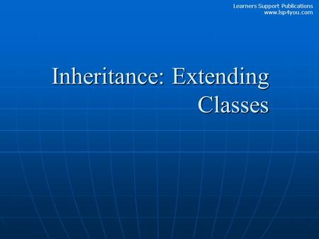 Learners Support Publications www.lsp4you.com Inheritance: Extending Classes.