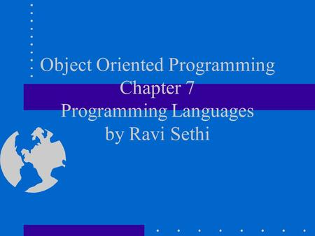 <strong>Object</strong> <strong>Oriented</strong> <strong>Programming</strong> Chapter 7 <strong>Programming</strong> Languages by Ravi Sethi.