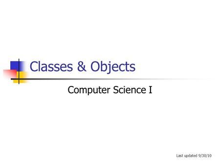Classes & Objects Computer Science I Last updated 9/30/10.