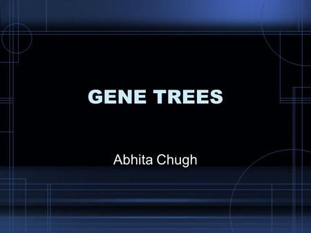 GENE TREES Abhita Chugh. Phylogenetic tree Evolutionary tree showing the relationship among various entities that are believed to have a common ancestor.