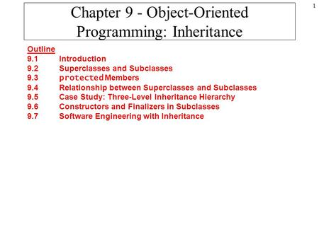 1 Chapter 9 - Object-Oriented Programming: Inheritance Outline 9.1 Introduction 9.2 Superclasses and Subclasses 9.3 protected Members 9.4 Relationship.