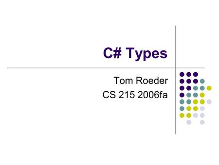 C# Types Tom Roeder CS 215 2006fa. Administration CMS is up let me know if you can't see the course Assignments are posted may not be able to do some.