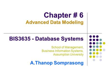 BIS3635 - Database Systems School of Management, Business Information Systems, Assumption University A.Thanop Somprasong Chapter # 6 Advanced Data Modeling.