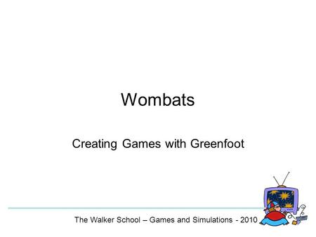 Wombats Creating Games with Greenfoot The Walker School – Games and Simulations - 2010.