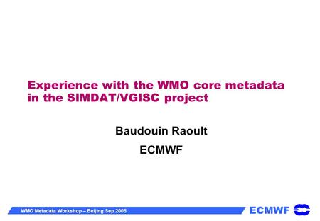 ECMWF WMO Metadata Workshop – Beijing Sep 2005 Experience with the WMO core metadata in the SIMDAT/VGISC project Baudouin Raoult ECMWF.
