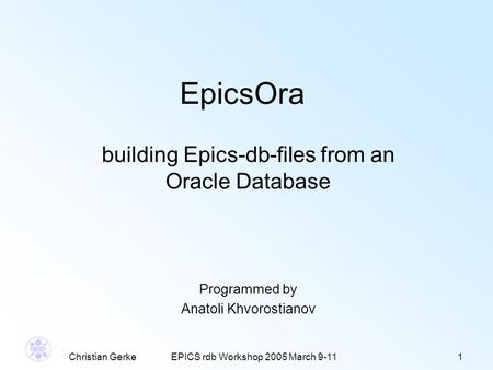 Christian GerkeEPICS rdb Workshop 2005 March 9-111 EpicsOra building Epics-db-files from an Oracle Database Programmed by Anatoli Khvorostianov.