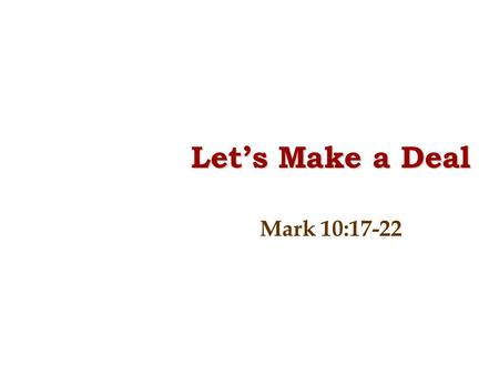 "Let's Make a Deal Mark 10:17-22. 17. As He was setting out on a journey, a man ran up, knelt down before Him, and asked Him, ""Good Teacher, what must."