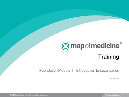© 2008 Map of Medicine Ltd. Commercial and in confidence. Training Foundation Module 1 - Introduction to Localisation January 2012.