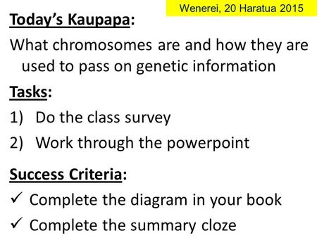 Today's Kaupapa: What chromosomes are and how they are used to pass on genetic information Wenerei, 20 Haratua 2015 Tasks: 1)Do the class survey 2)Work.