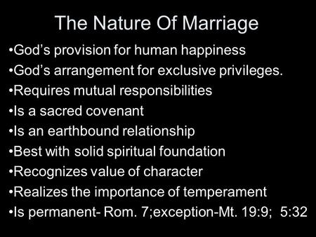 The Nature Of Marriage God's provision for human happiness God's arrangement for exclusive privileges. Requires mutual responsibilities Is a sacred covenant.