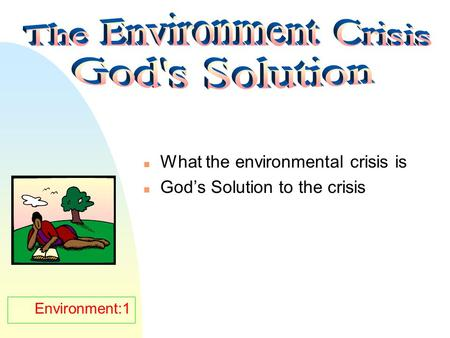 Environment:1 n What the environmental crisis is n God's Solution to the crisis.