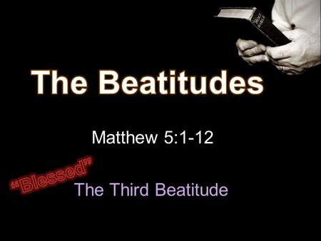 Matthew 5:1-12 The Third Beatitude. Man to God Relationship 1-4 Remove sin – peace with God Man to Man Relationship 5-8 Live peaceably with others.