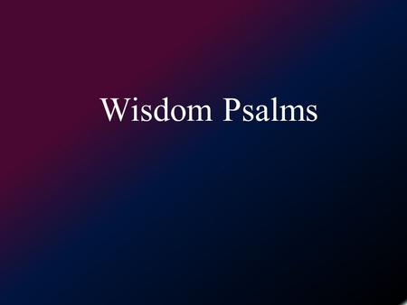 Wisdom Psalms. What is a wisdom psalm? –Characteristics of wisdom literature. Wicked vs Righteous, Evil vs Good Rewards & punishment Wisdom or instruction.