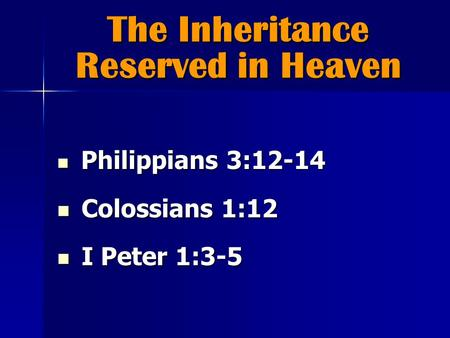 The Inheritance Reserved in Heaven Philippians 3:12-14 Philippians 3:12-14 Colossians 1:12 Colossians 1:12 I Peter 1:3-5 I Peter 1:3-5.