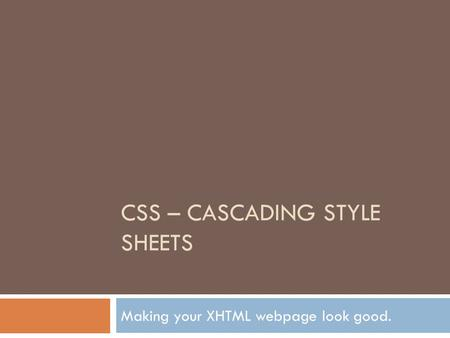 CSS – CASCADING STYLE SHEETS Making your XHTML webpage look good.
