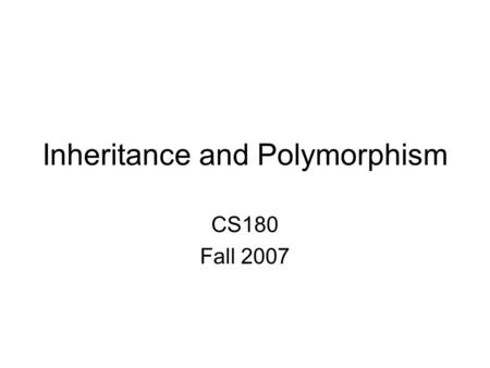Inheritance and Polymorphism CS180 Fall 2007. Definitions Inheritance – object oriented way to form new classes from pre-existing ones –Superclass The.