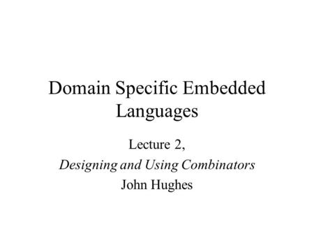 Domain Specific Embedded Languages Lecture 2, Designing and Using Combinators John Hughes.