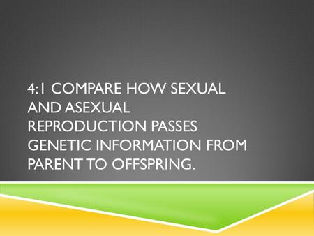 4:1 COMPARE HOW SEXUAL AND ASEXUAL REPRODUCTION PASSES GENETIC INFORMATION FROM PARENT TO OFFSPRING.