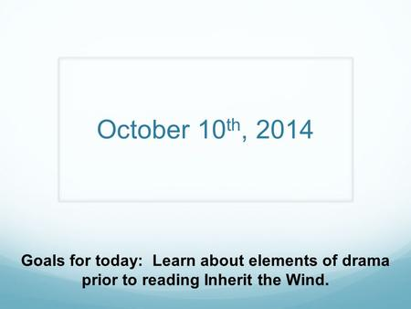 October 10 th, 2014 Goals for today: Learn about elements of drama prior to reading Inherit the Wind.
