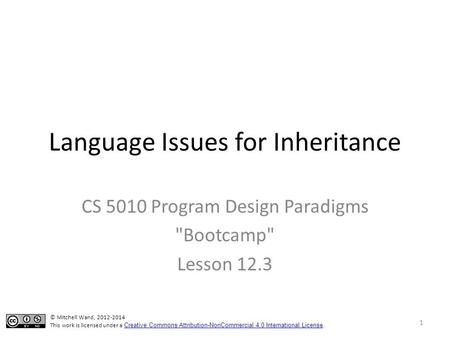 Language Issues for Inheritance CS 5010 Program Design Paradigms Bootcamp Lesson 12.3 © Mitchell Wand, 2012-2014 This work is licensed under a Creative.