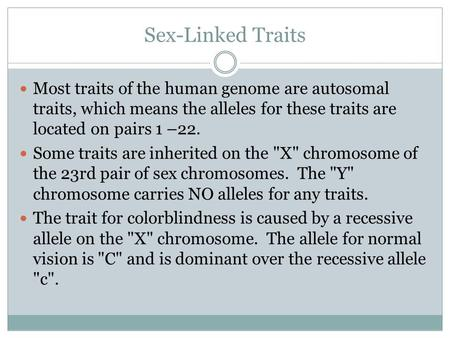 Sex-Linked Traits Most traits of the human genome are autosomal traits, which means the alleles for these traits are located on pairs 1 –22. Some traits.