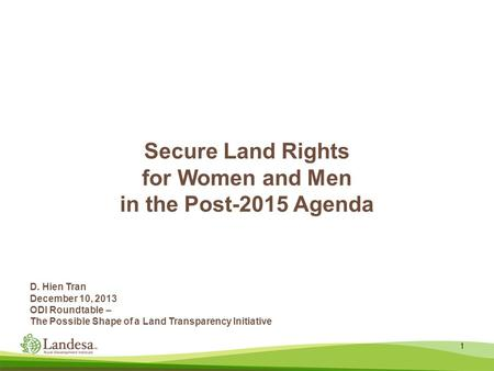 Secure Land Rights for Women and Men in the Post-2015 Agenda 1 D. Hien Tran December 10, 2013 ODI Roundtable – The Possible Shape of a Land Transparency.