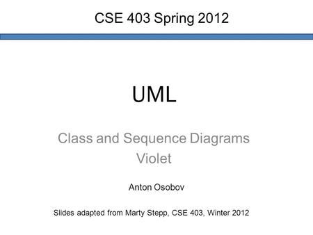 UML Class and Sequence Diagrams Violet Slides adapted from Marty Stepp, CSE 403, Winter 2012 CSE 403 Spring 2012 Anton Osobov.