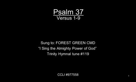 "Psalm 37 Versus 1-9 Sung to: FOREST GREEN CMD ""I Sing the Almighty Power of God"" Trinity Hymnal tune #119 CCLI #977558 1."