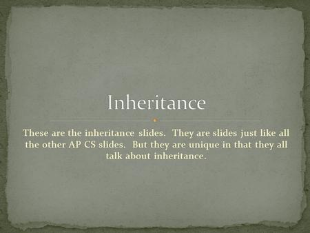 These are the inheritance slides. They are slides just like all the other AP CS slides. But they are unique in that they all talk about inheritance.