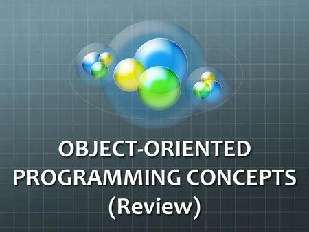 OBJECT-ORIENTED PROGRAMMING CONCEPTS (Review). What is an Object? What is an Object? Objects have states and behaviors. Example: A dog has states - color,