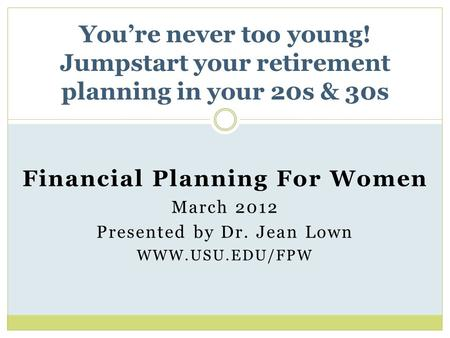 Financial Planning For Women March 2012 Presented by Dr. Jean Lown WWW.USU.EDU/FPW You're never too young! Jumpstart your retirement planning in your 20s.