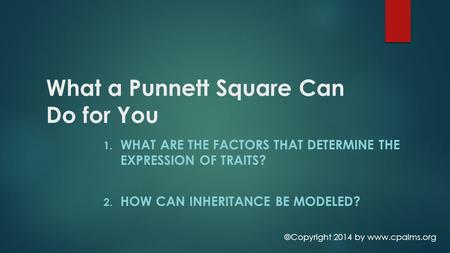 What a Punnett Square Can Do for You 1. WHAT ARE THE FACTORS THAT DETERMINE THE EXPRESSION OF TRAITS? 2. HOW CAN INHERITANCE BE MODELED? ©Copyright 2014.