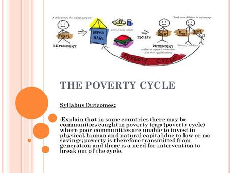 THE POVERTY CYCLE Syllabus Outcomes: Explain that in some countries there may be communities caught in poverty trap (poverty cycle) where poor communities.