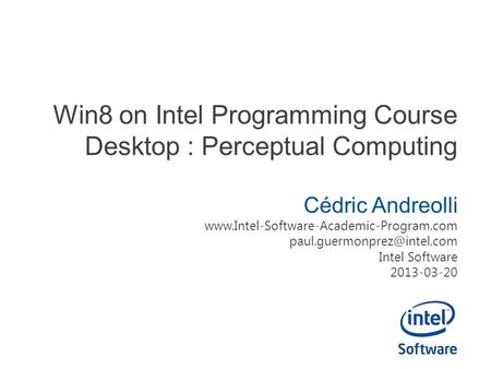 Win8 on Intel Programming Course Desktop : Perceptual Computing Cédric Andreolli  Intel.