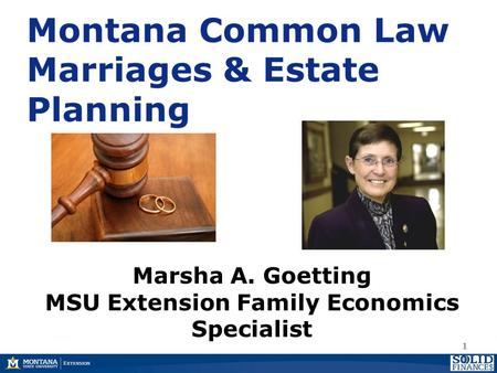 Montana Common Law Marriages & Estate Planning 1 Marsha A. Goetting MSU Extension Family Economics Specialist.
