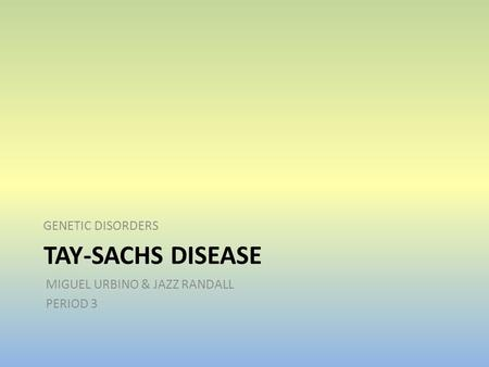 TAY-SACHS DISEASE GENETIC DISORDERS MIGUEL URBINO & JAZZ RANDALL PERIOD 3.