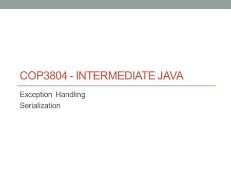 COP3804 - INTERMEDIATE JAVA Exception Handling Serialization.