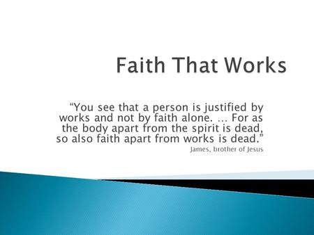 """You see that a person is justified by works and not by faith alone. … For as the body apart from the spirit is dead, so also faith apart from works is."