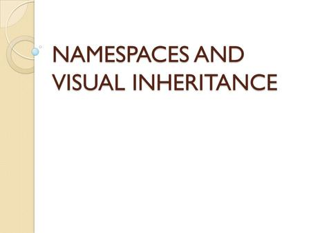 NAMESPACES AND VISUAL INHERITANCE. OBJECTIVES In this chapter, I will cover the following: Using namespaces Visual inheritance.