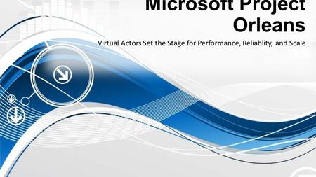 Microsoft Project Orleans Virtual Actors Set the Stage for Performance, Reliablity, and Scale.