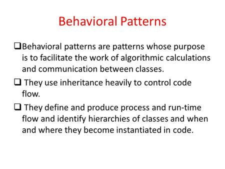 Behavioral Patterns  Behavioral patterns are patterns whose purpose is to facilitate the work of algorithmic calculations and communication between classes.