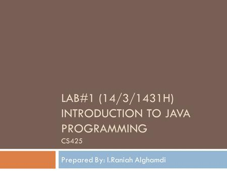 LAB#1 (14/3/1431H) INTRODUCTION TO JAVA PROGRAMMING CS425 Prepared By: I.Raniah Alghamdi.