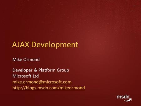 AJAX Development Mike Ormond Developer & Platform Group Microsoft Ltd