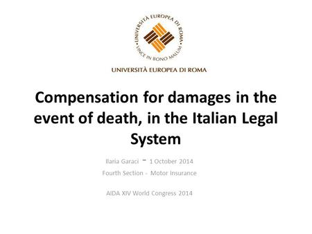 Compensation for damages in the event of death, in the Italian Legal System Ilaria Garaci - 1 October 2014 Fourth Section - Motor Insurance AIDA XIV World.