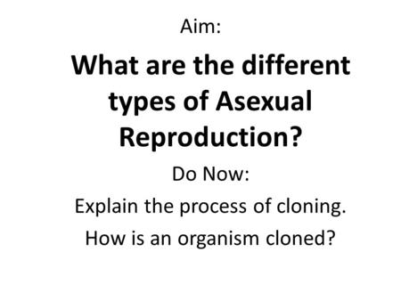 Aim: What are the different types of Asexual Reproduction? Do Now: Explain the process of cloning. How is an organism cloned?