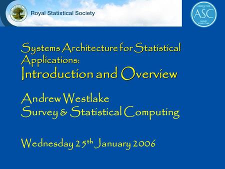 Systems Architecture for Statistical Applications: Introduction and Overview Andrew Westlake Survey & Statistical Computing Wednesday 25 th January 2006.