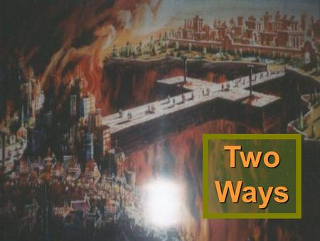 Two Ways. Prov. 16:25 There is a way that seemeth right unto a man, but the end thereof are the ways of death.