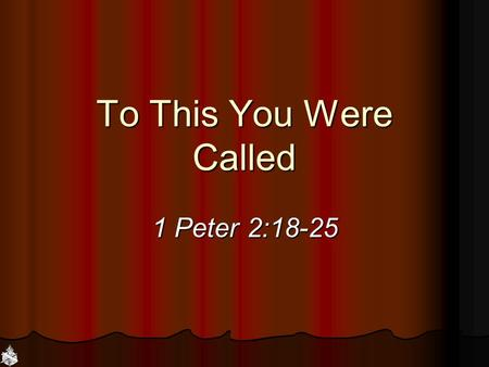 To This You Were Called 1 Peter 2:18-25. God is Calling Father: Come to Jesus, John 6:45; Acts 2:39 Father: Come to Jesus, John 6:45; Acts 2:39 Son: Come.